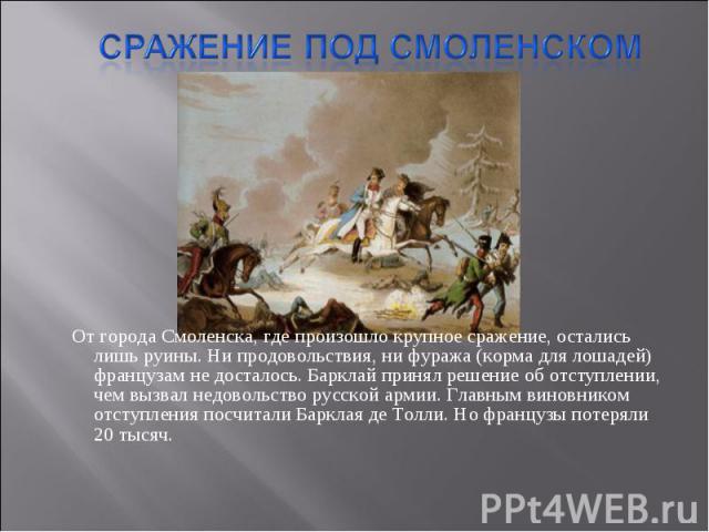 От города Смоленска, где произошло крупное сражение, остались лишь руины. Ни продовольствия, ни фуража (корма для лошадей) французам не досталось. Барклай принял решение об отступлении, чем вызвал недовольство русской армии. Главным виновником отсту…