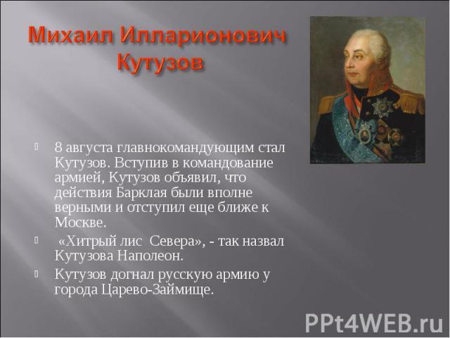 8 августа главнокомандующим стал Кутузов. Вступив в командование армией, Кутузов объявил, что действия Барклая были вполне верными и отступил еще ближе к Москве. «Хитрый лис Севера», - так назвал Кутузова Наполеон.Кутузов догнал русскую армию у горо…