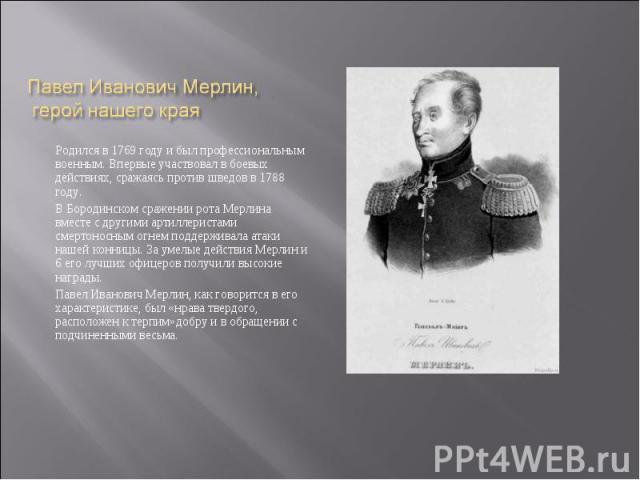 Родился в 1769 году и был профессиональным военным. Впервые участвовал в боевых действиях, сражаясь против шведов в 1788 году.В Бородинском сражении рота Мерлина вместе с другими артиллеристами смертоносным огнем поддерживала атаки нашей конницы. За…