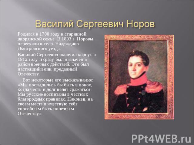 Родился в 1788 году в старинной дворянской семье. В 1803 г. Норовы переехали в село. Надеждино Дмитровского уезда.Василий Сергеевич окончил корпус в 1812 году и сразу был назначен в район военных действий. Это был настоящий воин, преданный Отечеству…