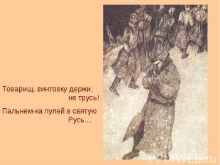 Товарищ, винтовку держи, не трусь!Пальнем-ка пулей в святую Русь…