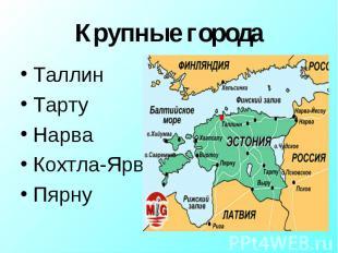 Крупные города ТаллинТартуНарваКохтла-ЯрвеПярну