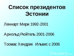 Список президентов Эстонии Леннарт Мери 1992-2001Арнольд Рюйтель 2001-2006Тоомас