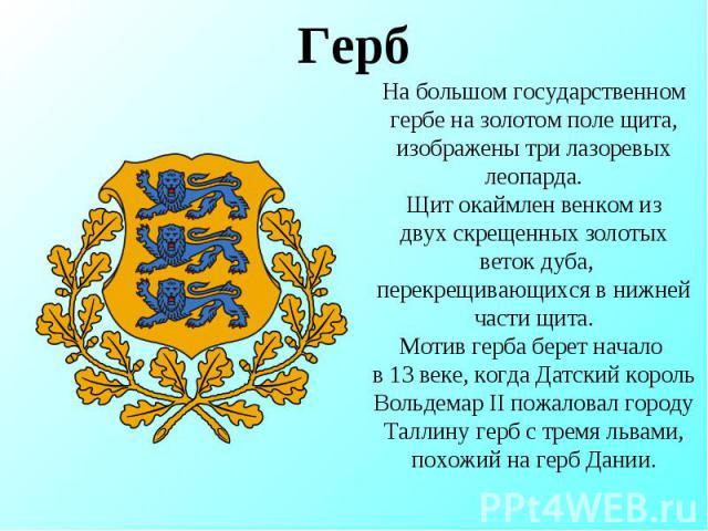 Герб На большом государственном гербе на золотом поле щита, изображены три лазоревых леопарда.Щит окаймлен венком издвух скрещенных золотых веток дуба,перекрещивающихся в нижней части щита.Мотив герба берет начало в 13 веке, когда Датский король Вол…