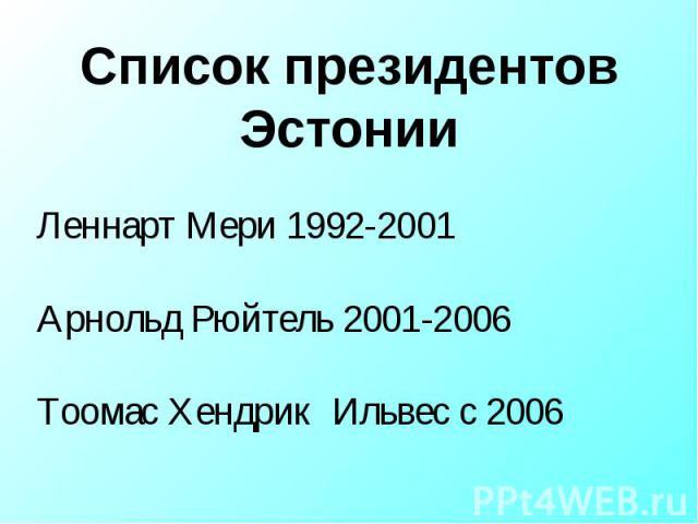 Список президентов Эстонии Леннарт Мери 1992-2001Арнольд Рюйтель 2001-2006Тоомас Хендрик Ильвес с 2006