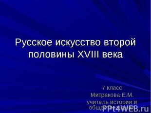 Русское искусство второй половины XVIII века 7 классМитракова Е.М. учитель истор