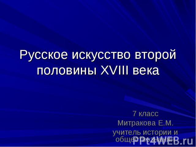 Русское искусство второй половины XVIII века 7 классМитракова Е.М. учитель истории и обществознания