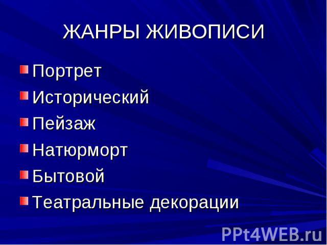 ЖАНРЫ ЖИВОПИСИ ПортретИсторическийПейзажНатюрмортБытовойТеатральные декорации