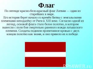 Флаг По легенде красно-бело-красный флаг Латвии— один из старейших в мире. Его