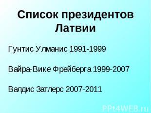 Список президентов Латвии Гунтис Улманис 1991-1999Вайра-Вике Фрейберга 1999-2007