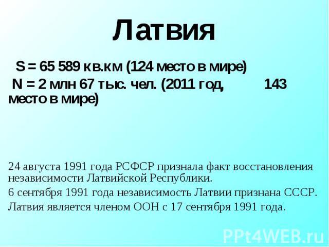 Латвия S = 65 589 кв.км (124 место в мире) N = 2 млн 67 тыс. чел. (2011 год, 143 место в мире)24 августа 1991 года РСФСР признала факт восстановления независимости Латвийской Республики.6 сентября 1991 года независимость Латвии признана СССР. Латвия…