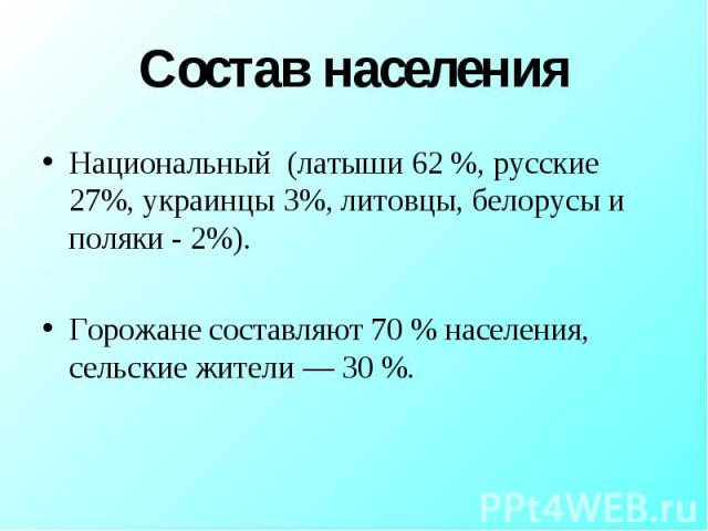 Состав населения Национальный (латыши 62 %, русские 27%, украинцы 3%, литовцы, белорусы и поляки - 2%).Горожане составляют 70 % населения, сельские жители — 30 %.