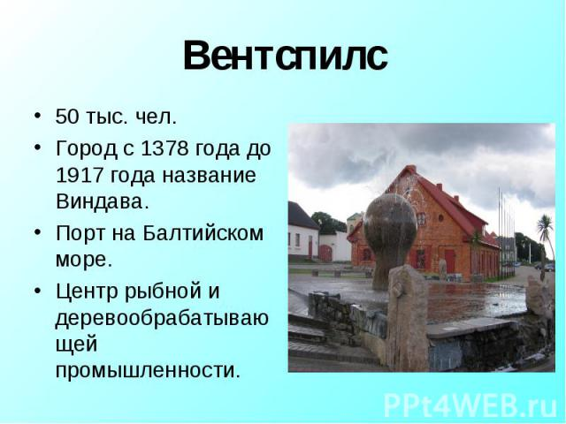 Вентспилс 50 тыс. чел.Город с 1378 года до 1917 года название Виндава.Порт на Балтийском море.Центр рыбной и деревообрабатывающей промышленности.