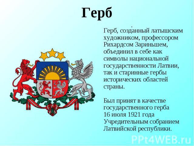 . .Герб Герб, созданный латышским художником, профессором Рихардсом Зариньшем, объединил в себе как символы национальной государственности Латвии, так и старинные гербы исторических областей страны. Был принят в качестве государственного герба 16 ию…