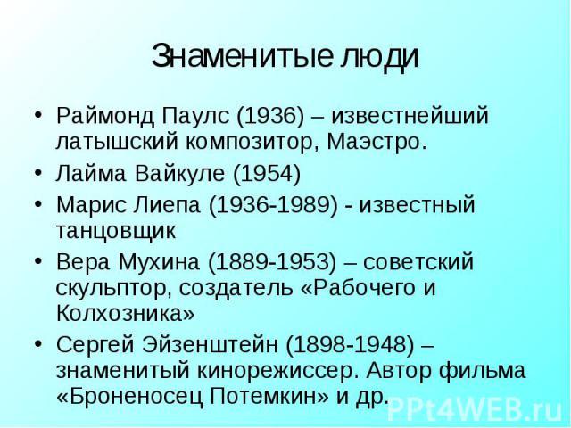 Раймонд Паулс (1936) – известнейший латышский композитор, Маэстро.Лайма Вайкуле (1954)Марис Лиепа (1936-1989) - известный танцовщикВера Мухина (1889-1953) – советский скульптор, создатель «Рабочего и Колхозника»Сергей Эйзенштейн (1898-1948) – знамен…