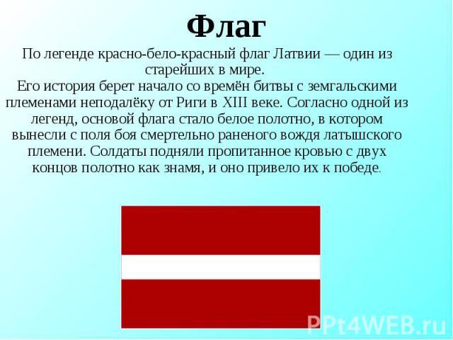 Флаг По легенде красно-бело-красный флаг Латвии— один из старейших в мире. Его история берет начало со времён битвы с земгальскими племенами неподалёку от Риги в XIII веке. Согласно одной из легенд, основой флага стало белое полотно, в котором выне…