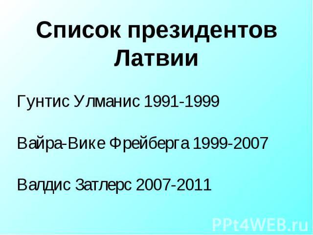 Список президентов Латвии Гунтис Улманис 1991-1999Вайра-Вике Фрейберга 1999-2007Валдис Затлерс 2007-2011