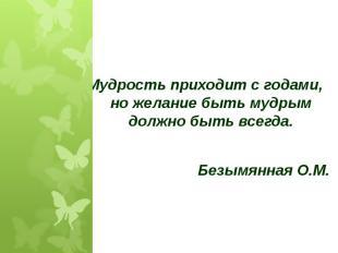 Мудрость приходит с годами, но желание быть мудрым должно быть всегда.Безымянная