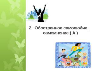 2. Обостренное самолюбие, самомнение.( А )