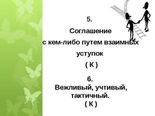 5. Соглашениес кем-либо путем взаимныхуступок ( К ) 6. Вежливый, учтивый, тактич