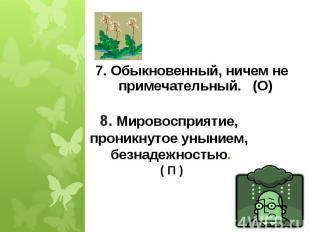 7. Обыкновенный, ничем не примечательный. (О) 8. Мировосприятие, проникнутое уны