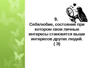 9. Себялюбие, состояние при котором свои личные интересы становятся выше интерес