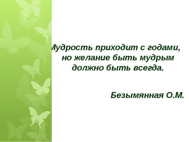 Мудрость приходит с годами, но желание быть мудрым должно быть всегда.Безымянная О.М.