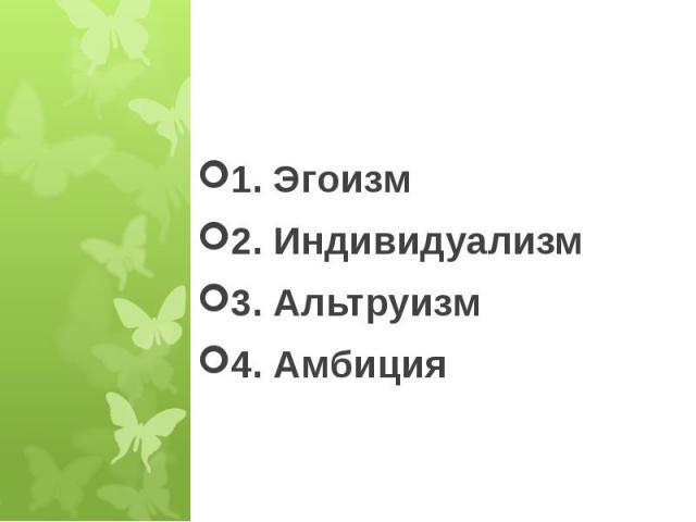 1. Эгоизм2. Индивидуализм3. Альтруизм4. Амбиция