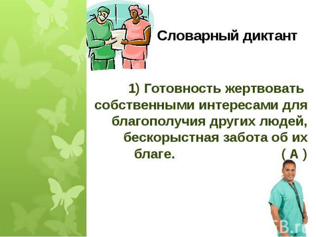 1) Готовность жертвовать собственными интересами для благополучия других людей, бескорыстная забота об ихблаге. ( А )