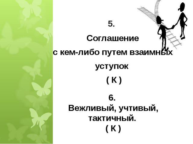 5. Соглашениес кем-либо путем взаимныхуступок ( К ) 6. Вежливый, учтивый, тактичный. ( К )