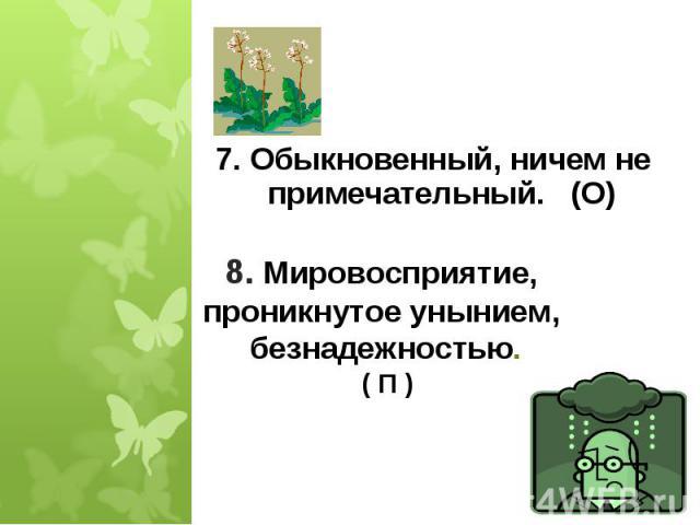 7. Обыкновенный, ничем не примечательный. (О) 8. Мировосприятие, проникнутое унынием, безнадежностью. ( П )