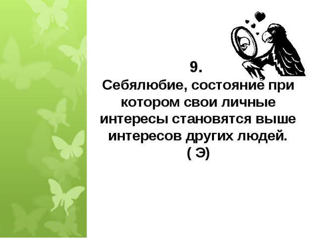 9. Себялюбие, состояние при котором свои личные интересы становятся выше интересов других людей. ( Э)