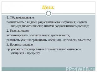 Цели: 1. Образовательные:познакомить с видами радиоактивного излучения; изучить