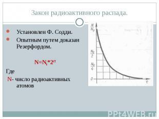 Закон радиоактивного распада. Установлен Ф. Содди.Опытным путем доказан Резерфор
