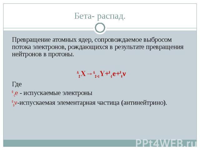 Превращение атомных ядер, сопровождаемое выбросом потока электронов, рождающихся в результате превращения нейтронов в протоны.АZX→AZ+1Y+0-1е+00νГде 0-1е - испускаемые электроны00ν-испускаемая элементарная частица (антинейтрино).