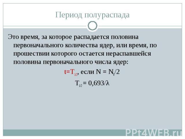 Период полураспадаЭто время, за которое распадается половина первоначального количества ядер, или время, по прошествии которого остается нераспавшейся половина первоначального числа ядер:t=T1/2, если Ν = Ν0/2T1/2 = 0,693/λ