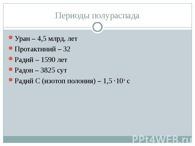 Периоды полураспада Уран – 4,5 млрд. летПротактиний – 32 Радий – 1590 летРадон – 3825 сутРадий С (изотоп полония) – 1,5 ·10-4 с