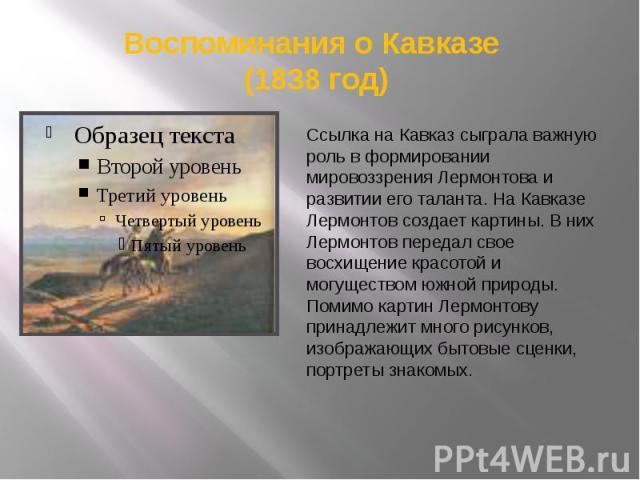 Воспоминания о Кавказе (1838 год) Ссылка на Кавказ сыграла важную роль в формировании мировоззрения Лермонтова и развитии его таланта. На Кавказе Лермонтов создает картины. В них Лермонтов передал свое восхищение красотой и могуществом южной природы…