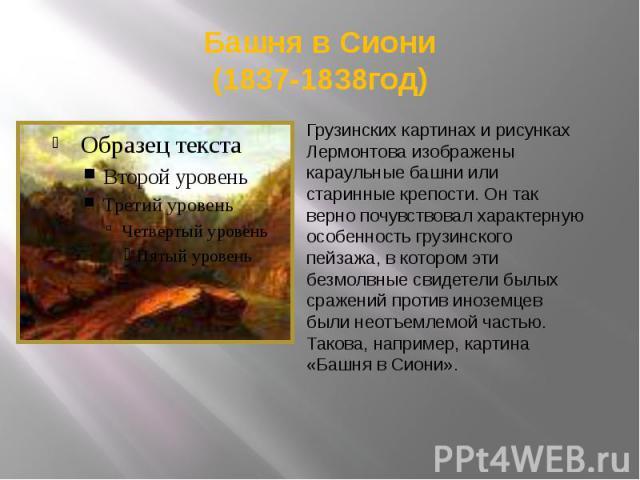Башня в Сиони(1837-1838год) Грузинских картинах и рисунках Лермонтова изображены караульные башни или старинные крепости. Он так верно почувствовал характерную особенность грузинского пейзажа, в котором эти безмолвные свидетели былых сражений против…