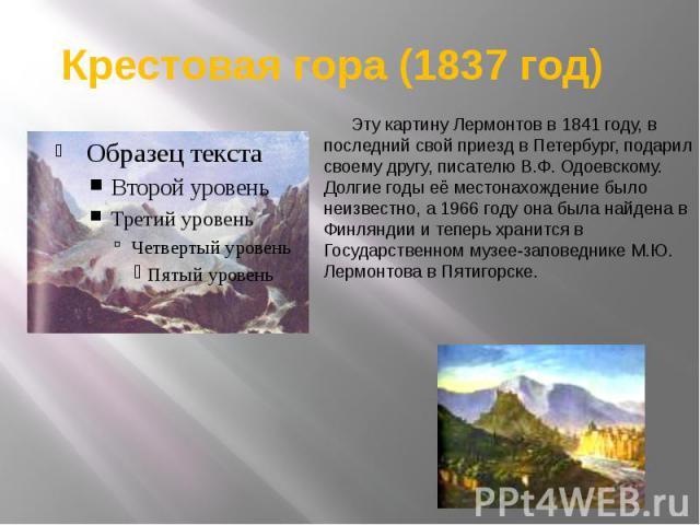 Крестовая гора (1837 год)  Эту картину Лермонтов в 1841 году, в последний свой приезд в Петербург, подарил своему другу, писателю В.Ф. Одоевскому. Долгие годы её местонахождение было неизвестно, а 1966 году она была найдена в Финляндии и теперь…