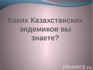 Каких Казахстанских эндемиков вы знаете?