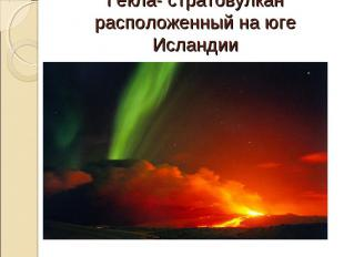 Гекла- стратовулкан расположенный на юге Исландии (с 874 года извергался более 2