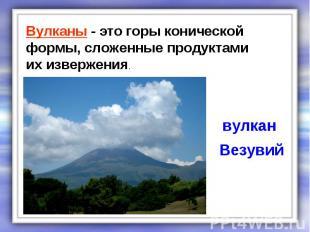 Вулканы - это горы конической формы, сложенные продуктами их извержения. вулкан