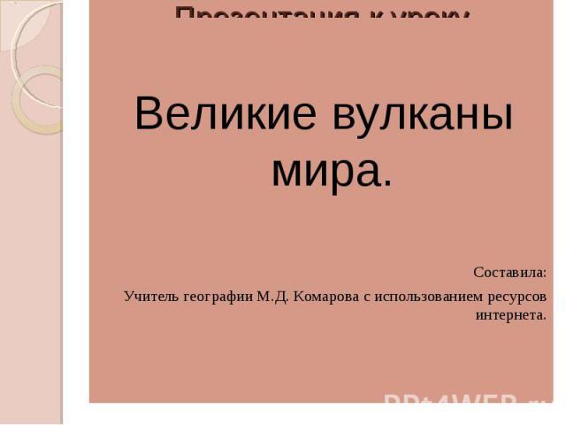 Великие вулканы мира.Составила:Учитель географии М.Д. Комарова с использованием ресурсов интернета.