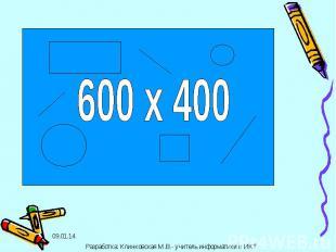 600 х 400 Разработка: Клинковская М.В.- учитель информатики и ИКТ