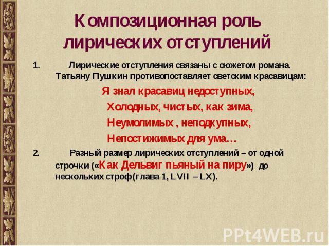 Композиционная роль лирических отступлений Лирические отступления связаны с сюжетом романа. Татьяну Пушкин противопоставляет светским красавицам: Я знал красавиц недоступных, Холодных, чистых, как зима, Неумолимых , неподкупных, Непостижимых для ума…