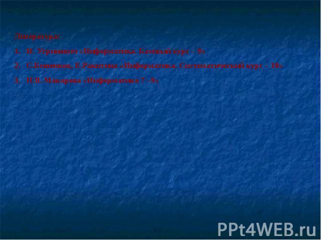Литература:Н. Угринович «Информатика. Базовый курс – 9»С.Бешенков, Е.Ракитина «Информатика. Систематический курс – 10»Н.В. Макарова «Информатика 7 –9»