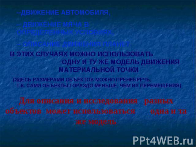 --ДВИЖЕНИЕ АВТОМОБИЛЯ,-- ДВИЖЕНИЕ МЯЧА В ОПРЕДЕЛЕННЫХ УСЛОВИЯХ,-- ОПИСАНИЕ ДВИЖЕНИЯ ПЛАНЕТ В ЭТИХ СЛУЧАЯХ МОЖНО ИСПОЛЬЗОВАТЬ ОДНУ И ТУ ЖЕ МОДЕЛЬ ДВИЖЕНИЯ МАТЕРИАЛЬНОЙ ТОЧКИ(ЗДЕСЬ РАЗМЕРАМИ ОБЪЕКТОВ МОЖНО ПРЕНЕБРЕЧЬ, Т.К. САМИ ОБЪЕКТЫ ГОРАЗДО МЕНЬШЕ,…