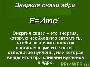 Энергия связи ядра E=mc2 Энергия связи – это энергия, которую необходимо затрати