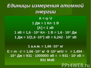 Единицы измерения атомной энергии А = q· U1 Дж = 1 Кл ·1 В[A] = 1 эВ1 эВ = 1,6 ·